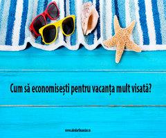 Cum să economisești pentru vacanța mult visată?